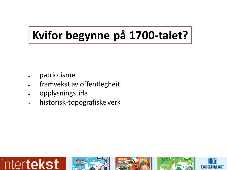  patriotisme  framvekst av offentlegheit  opplysningstida  historisk-topografiske verk Kvifor begynne på 1700-talet?