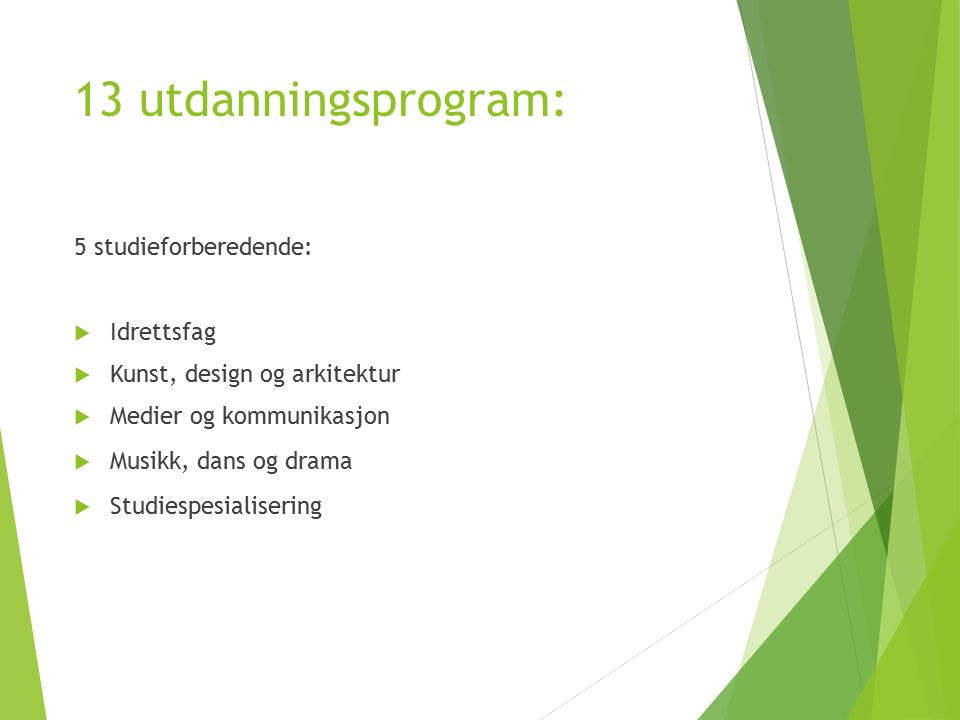 13 utdanningsprogram: 5 studieforberedende:  Idrettsfag  Kunst, design og arkitektur  Medier og kommunikasjon  Musikk, dans og drama  Studiespesialisering