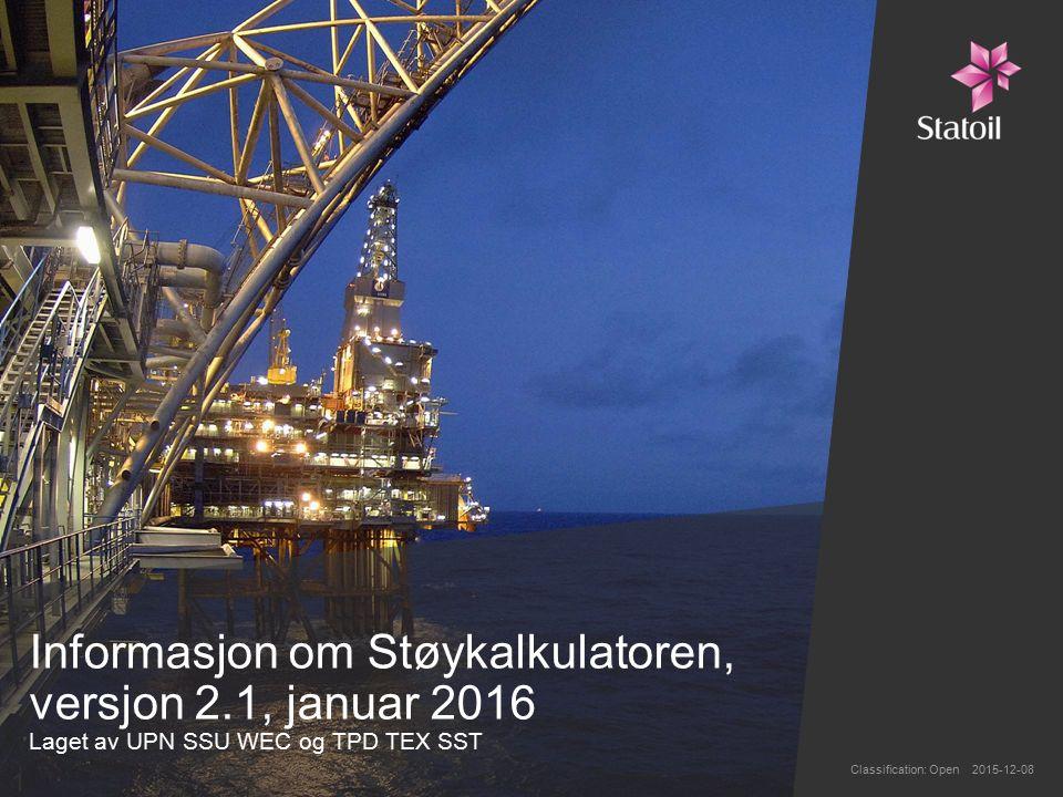 Informasjon om Støykalkulatoren, versjon 2.1, januar 2016 Laget av UPN SSU WEC og TPD TEX SST Classification: Open 2015-12-08 1