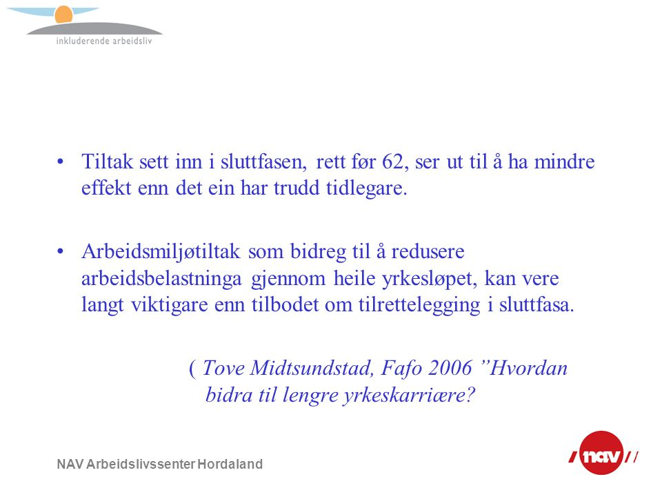 NAV Arbeidslivssenter Hordaland Tall 1 av 4 står til 67 i kommunesektoren 1 av 10 er i arbeid i aldersgruppa 67 og 74 år 1 av 4 er gått ut av arbeidslivet før fylte 62 Ser vi vekk frå uførepensjonering er den forventa avgangsalderen for kvinner og menn i Norge 66 år.