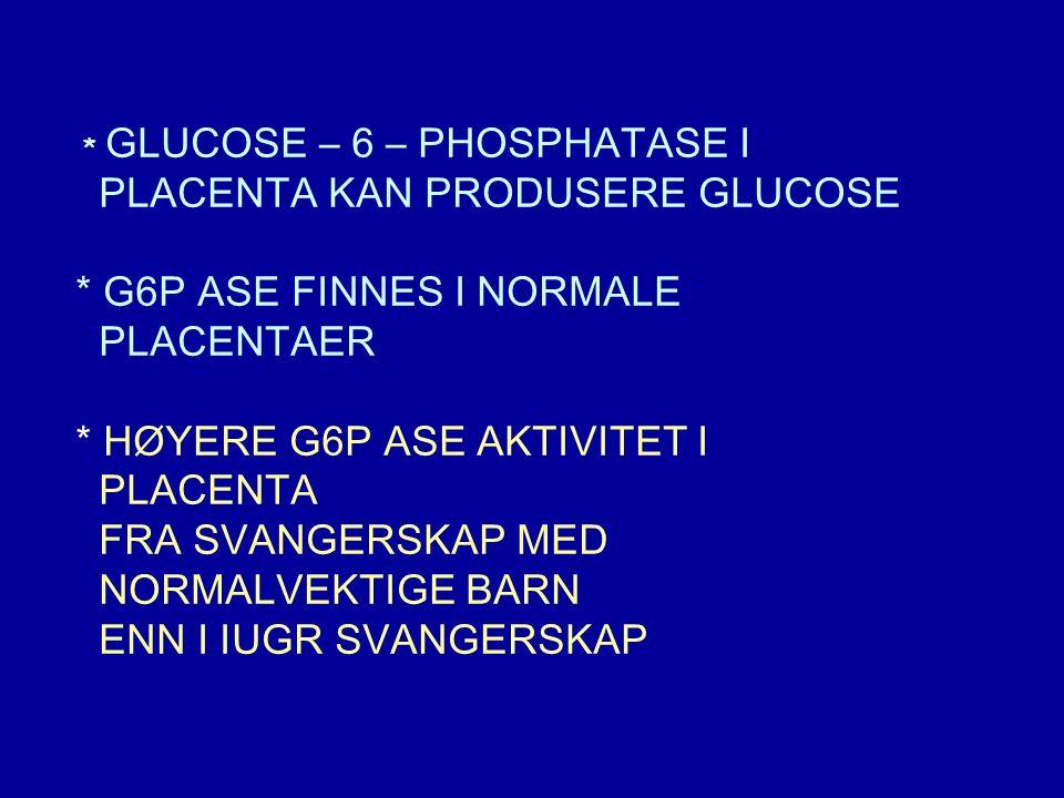 * GLUCOSE – 6 – PHOSPHATASE I PLACENTA KAN PRODUSERE GLUCOSE * G6P ASE FINNES I NORMALE PLACENTAER * HØYERE G6P ASE AKTIVITET I PLACENTA FRA SVANGERSKAP MED NORMALVEKTIGE BARN ENN I IUGR SVANGERSKAP