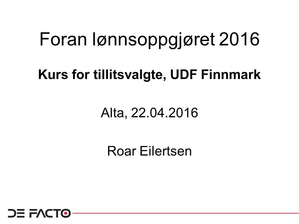 Foran lønnsoppgjøret 2016 Kurs for tillitsvalgte, UDF Finnmark Alta, 22.04.2016 Roar Eilertsen