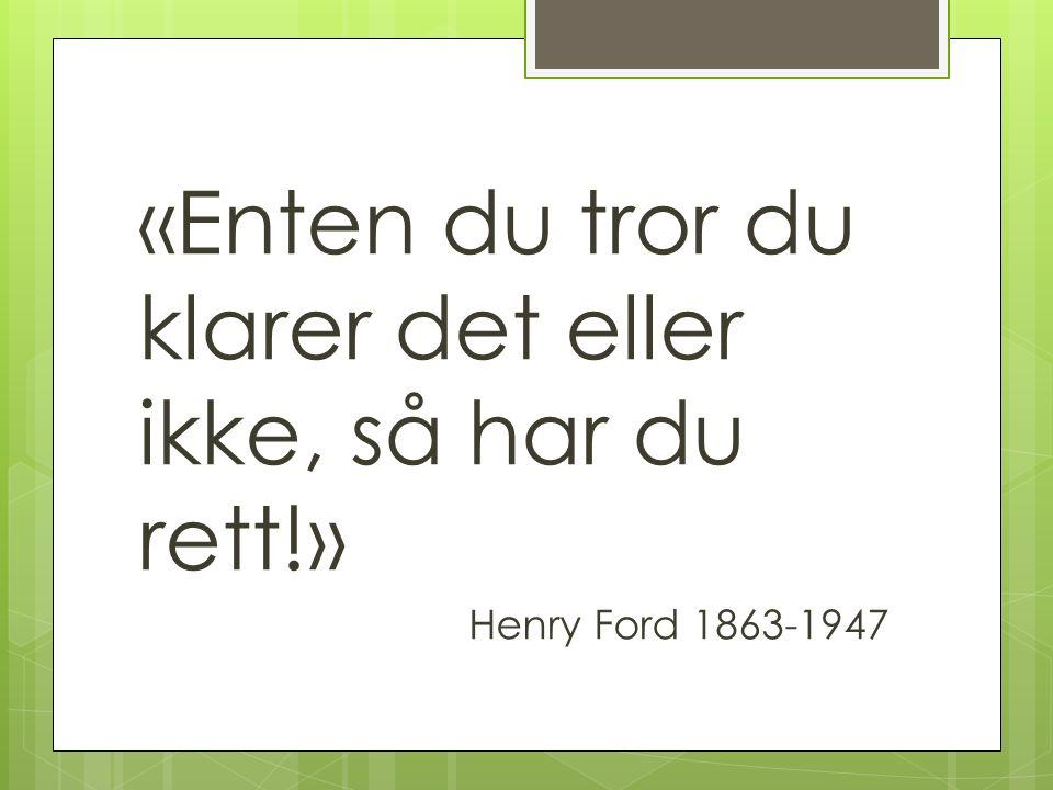 «Enten du tror du klarer det eller ikke, så har du rett!» Henry Ford 1863-1947