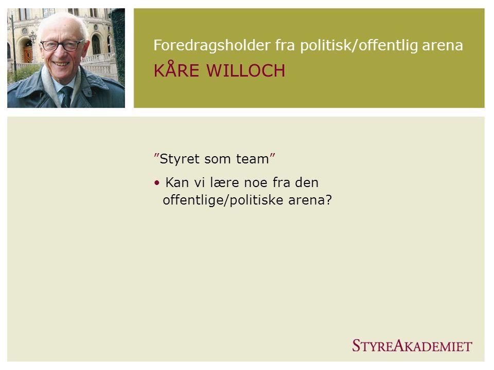 Foredragsholder fra politisk/offentlig arena KÅRE WILLOCH Styret som team Kan vi lære noe fra den offentlige/politiske arena?