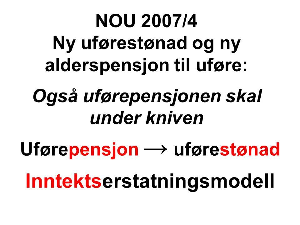 Uførepensjon → uførestønad Inntektserstatningsmodell NOU 2007/4 Ny uførestønad og ny alderspensjon til uføre: Også uførepensjonen skal under kniven