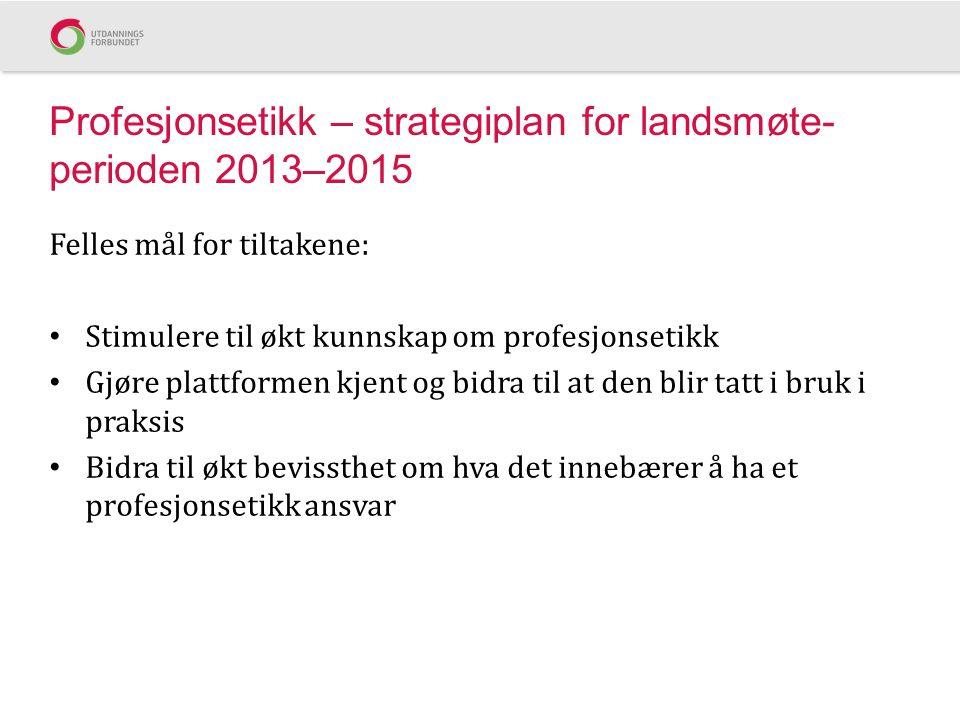 Profesjonsetikk – strategiplan for landsmøte- perioden 2013–2015 Felles mål for tiltakene: Stimulere til økt kunnskap om profesjonsetikk Gjøre plattfo