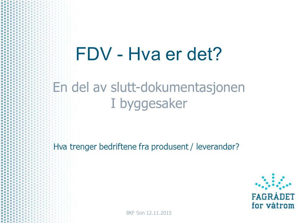 FDV - Hva er det? En del av slutt-dokumentasjonen I byggesaker Hva trenger bedriftene fra produsent / leverandør? BKF Son 12.11.2015
