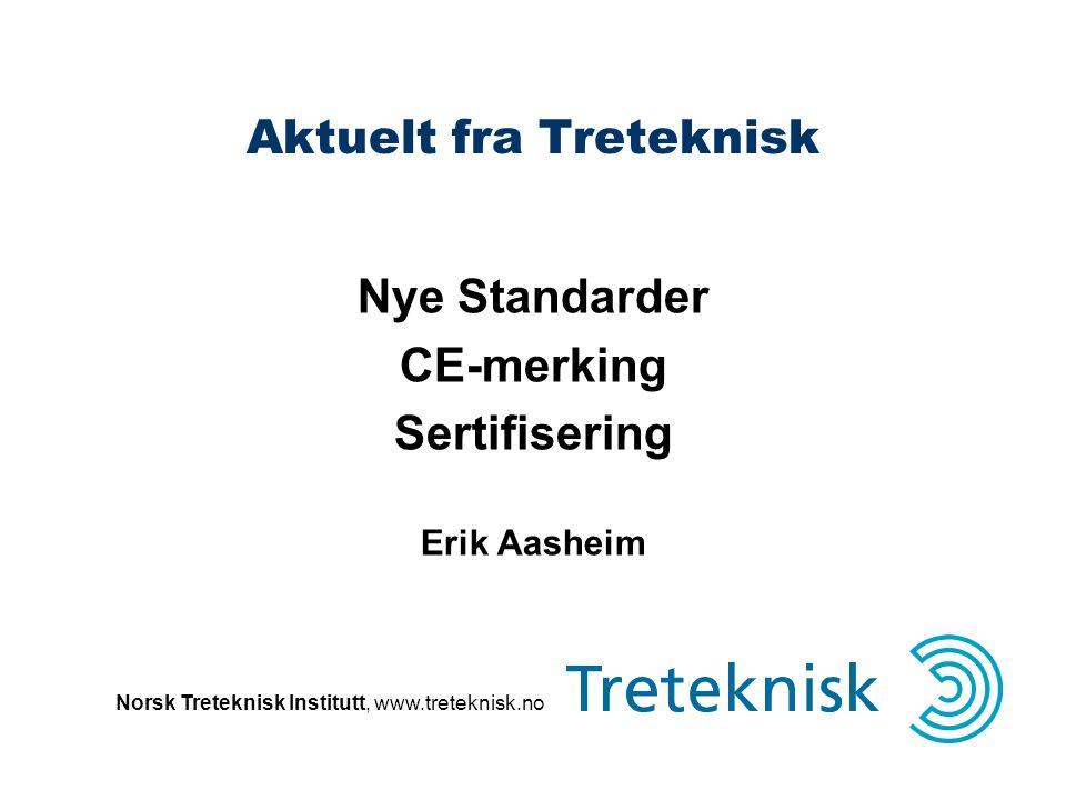 Norsk Treteknisk Institutt, www.treteknisk.no Aktuelt fra Treteknisk Nye Standarder CE-merking Sertifisering Erik Aasheim