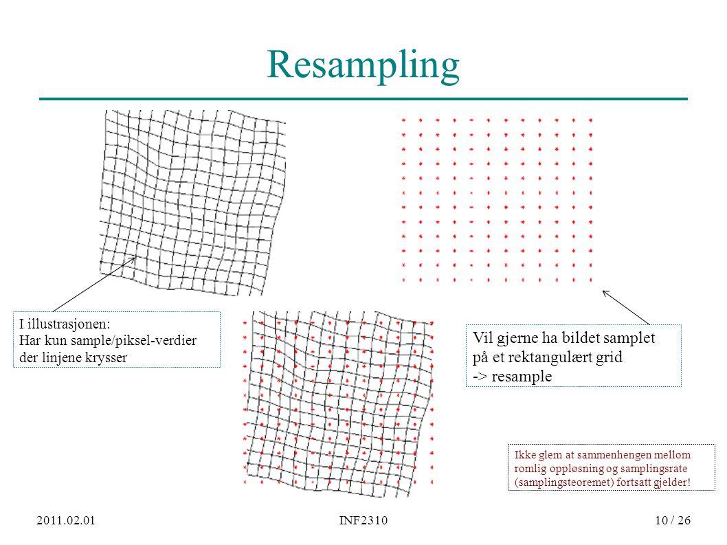 2011.02.01INF231010 / 26 Resampling I illustrasjonen: Har kun sample/piksel-verdier der linjene krysser Vil gjerne ha bildet samplet på et rektangulært grid -> resample Ikke glem at sammenhengen mellom romlig oppløsning og samplingsrate (samplingsteoremet) fortsatt gjelder!