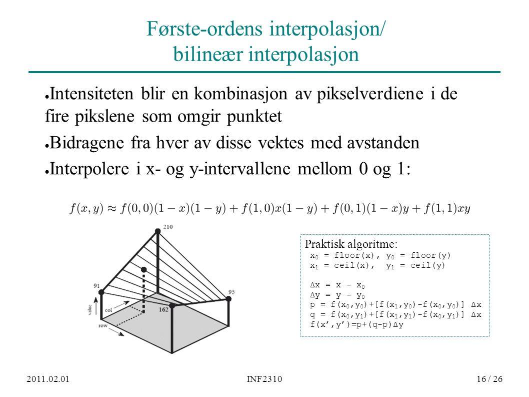 2011.02.01INF231016 / 26 Første-ordens interpolasjon/ bilineær interpolasjon ● Intensiteten blir en kombinasjon av pikselverdiene i de fire pikslene som omgir punktet ● Bidragene fra hver av disse vektes med avstanden ● Interpolere i x- og y-intervallene mellom 0 og 1: Praktisk algoritme: x 0 = floor(x), y 0 = floor(y) x 1 = ceil(x), y 1 = ceil(y) Δx = x - x 0 Δy = y - y 0 p = f(x 0,y 0 )+[f(x 1,y 0 )-f(x 0,y 0 )] Δx q = f(x 0,y 1 )+[f(x 1,y 1 )-f(x 0,y 1 )] Δx f(x',y')=p+(q-p)Δy