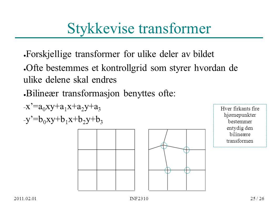 2011.02.01INF231025 / 26 Stykkevise transformer ● Forskjellige transformer for ulike deler av bildet ● Ofte bestemmes et kontrollgrid som styrer hvordan de ulike delene skal endres ● Bilineær transformasjon benyttes ofte: − x'=a 0 xy+a 1 x+a 2 y+a 3 − y'=b 0 xy+b 1 x+b 2 y+b 3 Hver firkants fire hjørnepunkter bestemmer entydig den bilineære transformen