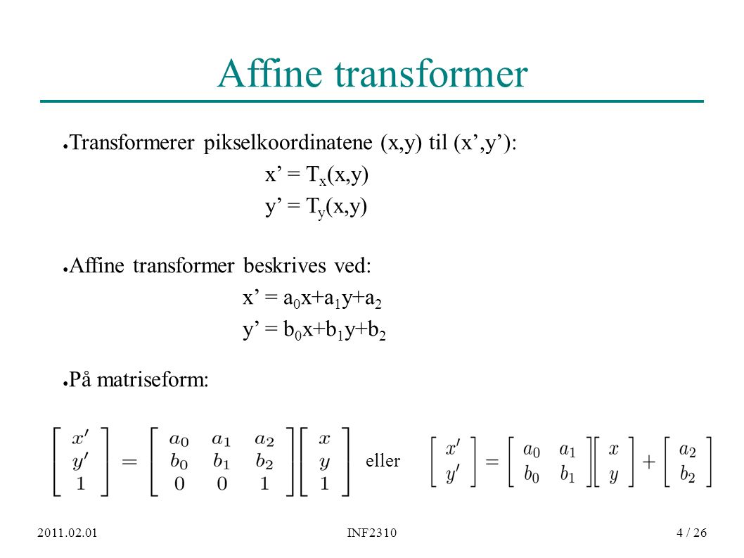 2011.02.01INF23104 / 26 Affine transformer ● Transformerer pikselkoordinatene (x,y) til (x',y'): x' = T x (x,y) y' = T y (x,y) ● Affine transformer beskrives ved: x' = a 0 x+a 1 y+a 2 y' = b 0 x+b 1 y+b 2 ● På matriseform: eller
