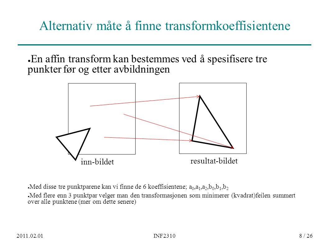 2011.02.01INF23109 / 26 Transformer med høyere ordens polynomer ● Bilineære transformer beskrives ved: x' = a 0 x+a 1 y+a 2 +a 3 xy y' = b 0 x+b 1 y+b 2 +b 3 xy Kvadratiske transformer: x' = a 0 x+a 1 y+a 2 +a 3 xy+a 4 x 2 +a 5y y 2 y' = b 0 x+b 1 y+b 2 +b 3 xy+b 4 x 2 +b 5y y 2 ● Polynomer av høyere orden gir muligheter for å korrigere for mer «komplekse» avbildningsfeil