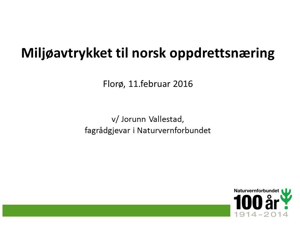 Miljøavtrykket til norsk oppdrettsnæring Florø, 11.februar 2016 v/ Jorunn Vallestad, fagrådgjevar i Naturvernforbundet