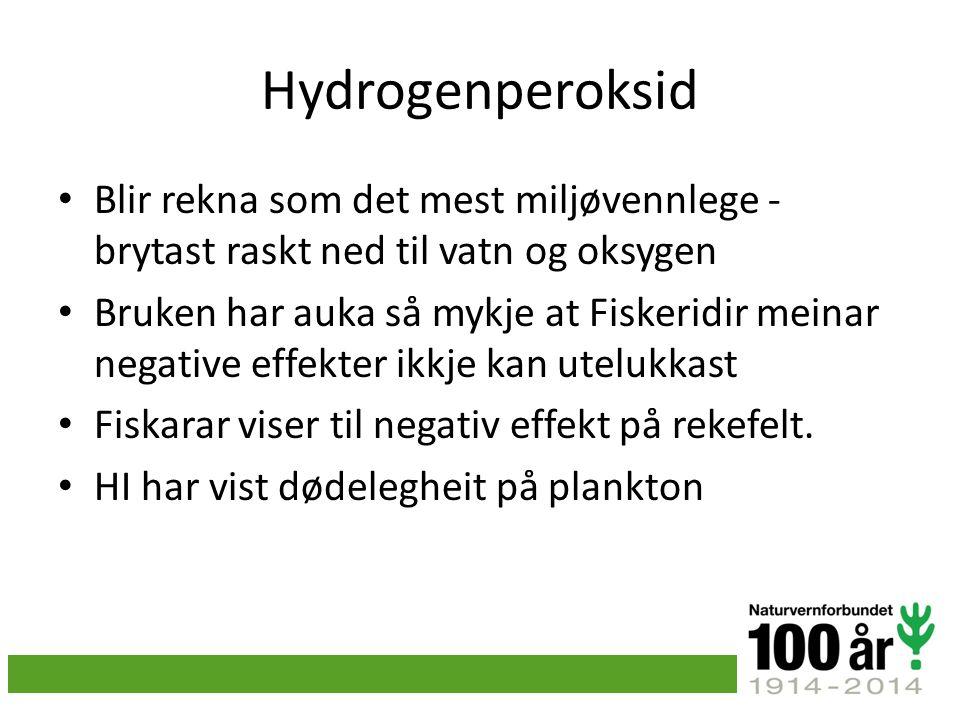 Hydrogenperoksid Blir rekna som det mest miljøvennlege - brytast raskt ned til vatn og oksygen Bruken har auka så mykje at Fiskeridir meinar negative effekter ikkje kan utelukkast Fiskarar viser til negativ effekt på rekefelt.