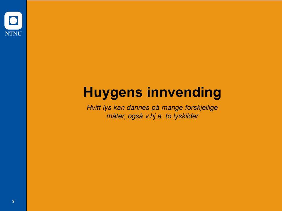 10 Huygens påstand: Hvitt ved blanding av to farger Den nederlandske fysikeren Christian Huygens (1629 - 1695) innvending til Newton: Jeg klarer å lage hvitt kun ved å blande lys med to farger.