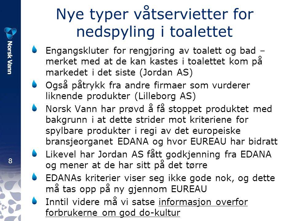 8 Nye typer våtservietter for nedspyling i toalettet Engangskluter for rengjøring av toalett og bad – merket med at de kan kastes i toalettet kom på markedet i det siste (Jordan AS) Også påtrykk fra andre firmaer som vurderer liknende produkter (Lilleborg AS) Norsk Vann har prøvd å få stoppet produktet med bakgrunn i at dette strider mot kriteriene for spylbare produkter i regi av det europeiske bransjeorganet EDANA og hvor EUREAU har bidratt Likevel har Jordan AS fått godkjenning fra EDANA og mener at de har sitt på det tørre EDANAs kriterier viser seg ikke gode nok, og dette må tas opp på ny gjennom EUREAU Inntil videre må vi satse informasjon overfor forbrukerne om god do-kultur