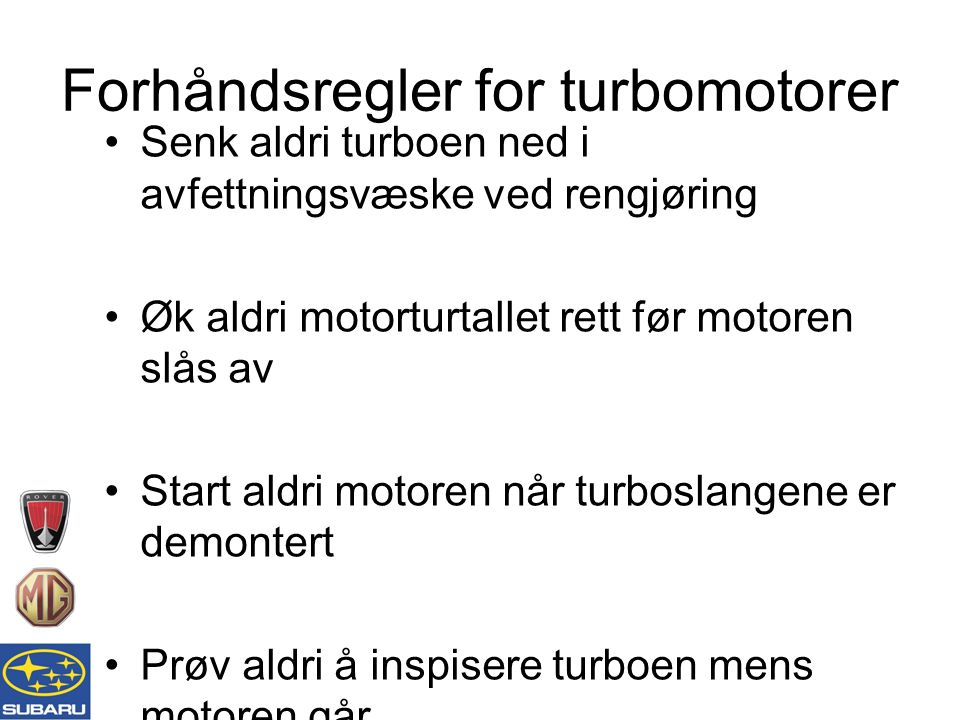 Senk aldri turboen ned i avfettningsvæske ved rengjøring Øk aldri motorturtallet rett før motoren slås av Start aldri motoren når turboslangene er demontert Prøv aldri å inspisere turboen mens motoren går Følg alltid angitte serviceintervaller Unngå høye turtall rett etter at motoren er startet Forhåndsregler for turbomotorer
