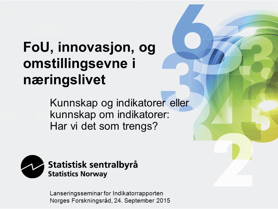 FoU, innovasjon, og omstillingsevne i næringslivet Kunnskap og indikatorer eller kunnskap om indikatorer: Har vi det som trengs.