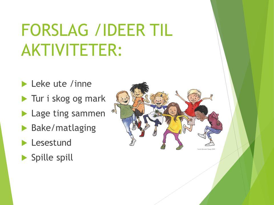 FORSLAG /IDEER TIL AKTIVITETER:  Leke ute /inne  Tur i skog og mark  Lage ting sammen  Bake/matlaging  Lesestund  Spille spill