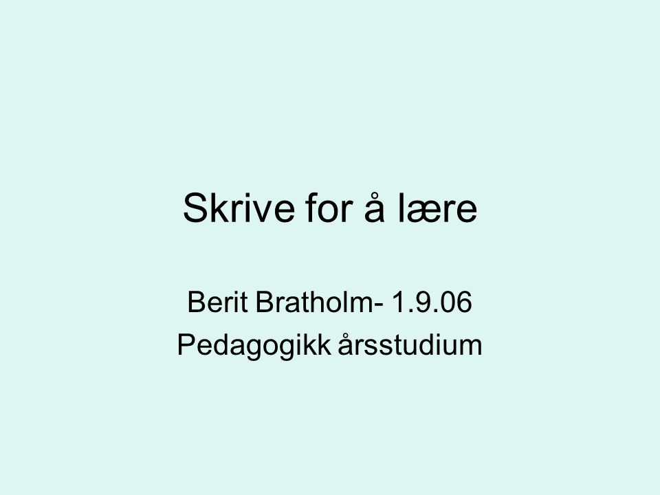 Skrive for å lære Berit Bratholm- 1.9.06 Pedagogikk årsstudium