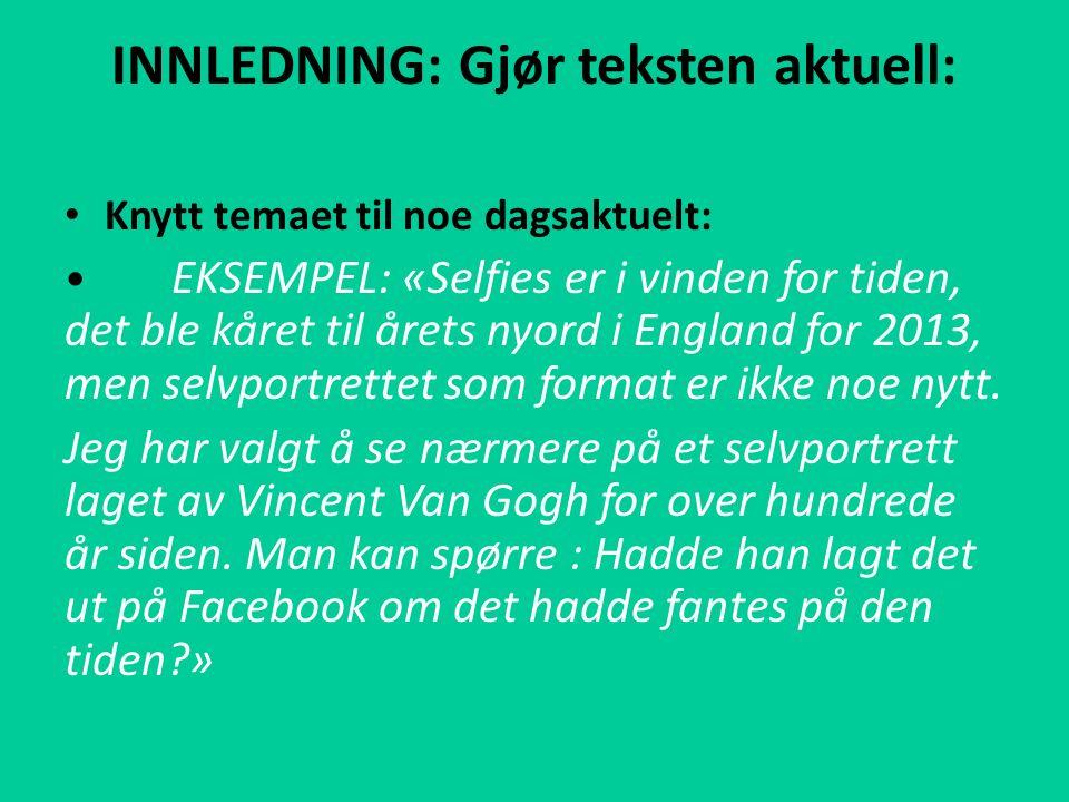 INNLEDNING: Gjør teksten aktuell: Knytt temaet til noe dagsaktuelt: EKSEMPEL: «Selfies er i vinden for tiden, det ble kåret til årets nyord i England for 2013, men selvportrettet som format er ikke noe nytt.
