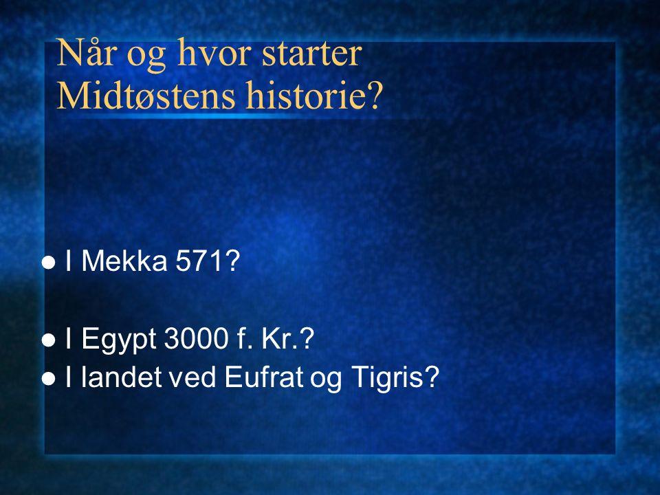 Når og hvor starter Midtøstens historie? I Mekka 571? I Egypt 3000 f. Kr.? I landet ved Eufrat og Tigris?