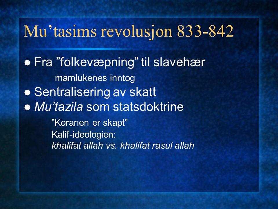 Mu'tasims revolusjon 833-842 Fra folkevæpning til slavehær mamlukenes inntog Sentralisering av skatt Mu'tazila som statsdoktrine Koranen er skapt Kalif-ideologien: khalifat allah vs.