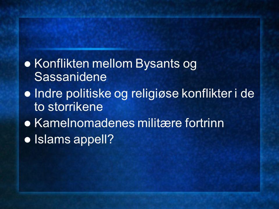 Konflikten mellom Bysants og Sassanidene Indre politiske og religiøse konflikter i de to storrikene Kamelnomadenes militære fortrinn Islams appell?