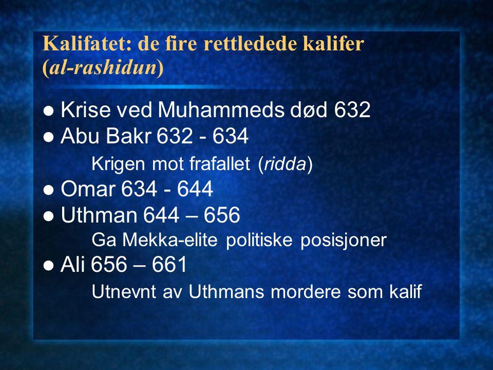 Kalifatet: de fire rettledede kalifer (al-rashidun) Krise ved Muhammeds død 632 Abu Bakr 632 - 634 Krigen mot frafallet (ridda) Omar 634 - 644 Uthman 644 – 656 Ga Mekka-elite politiske posisjoner Ali 656 – 661 Utnevnt av Uthmans mordere som kalif