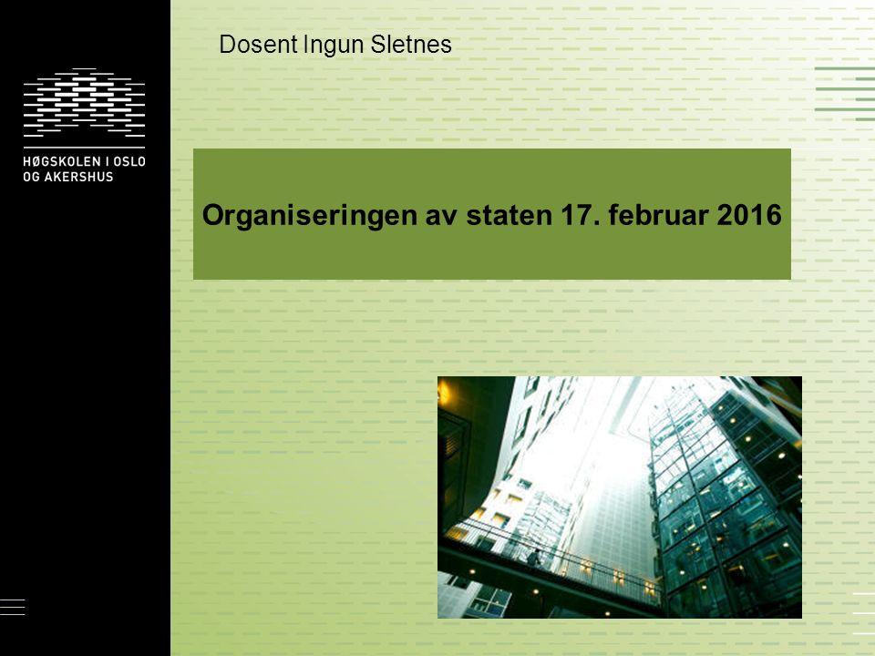 Organiseringen av staten 17. februar 2016 Dosent Ingun Sletnes