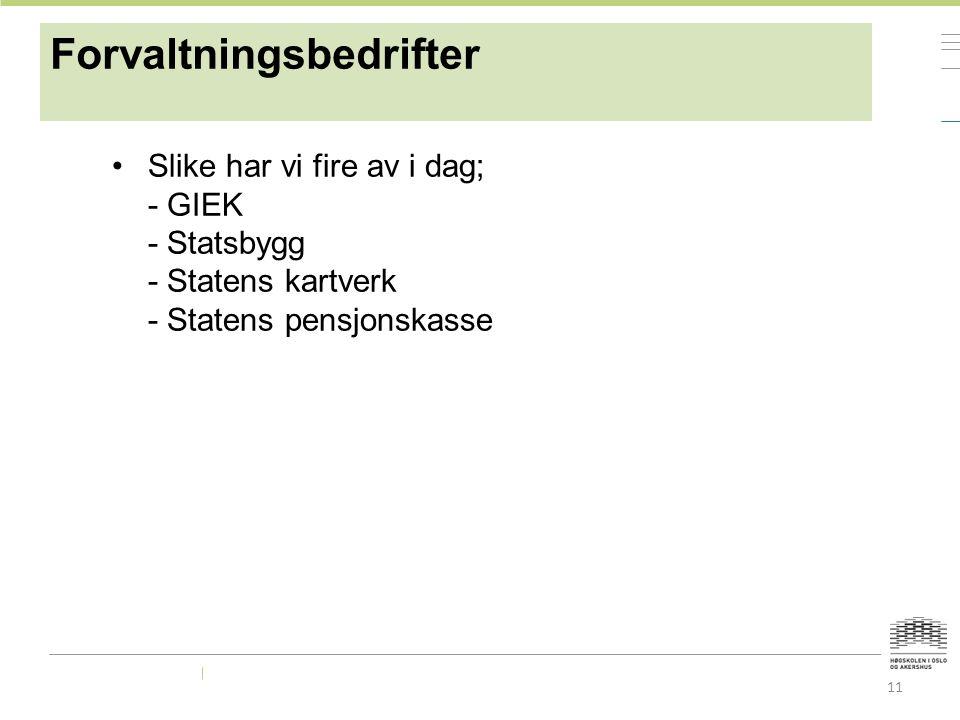 Forvaltningsbedrifter Slike har vi fire av i dag; - GIEK - Statsbygg - Statens kartverk - Statens pensjonskasse 11