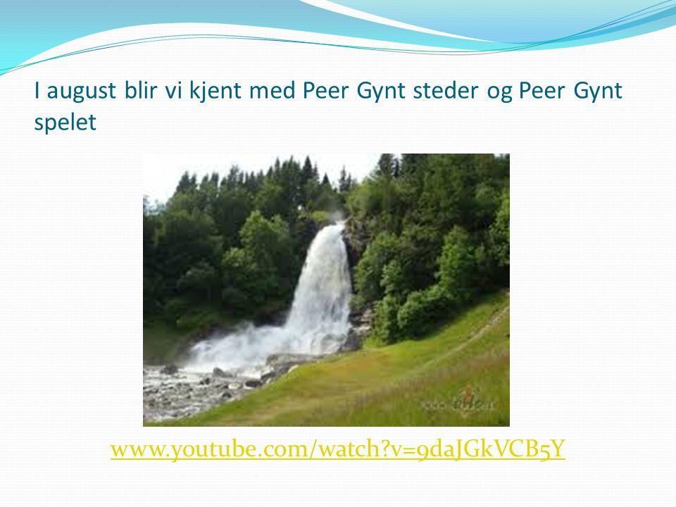 I august blir vi kjent med Peer Gynt steder og Peer Gynt spelet www.youtube.com/watch?v=9daJGkVCB5Y