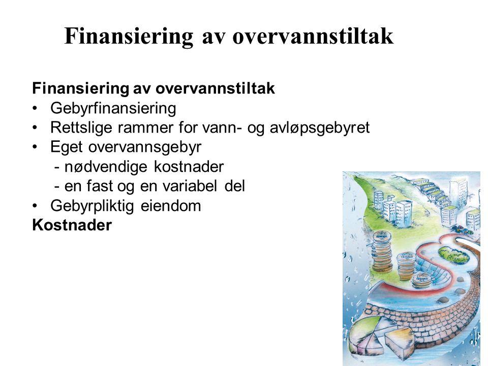 Finansiering av overvannstiltak Gebyrfinansiering Rettslige rammer for vann- og avløpsgebyret Eget overvannsgebyr - nødvendige kostnader - en fast og en variabel del Gebyrpliktig eiendom Kostnader Finansiering av overvannstiltak