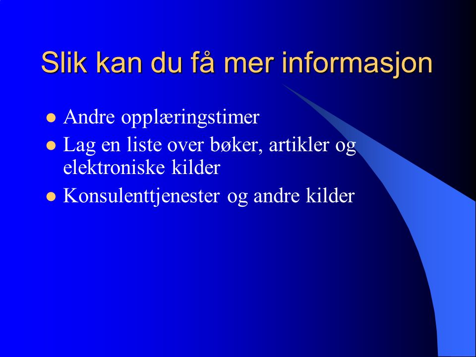Slik kan du få mer informasjon Andre opplæringstimer Lag en liste over bøker, artikler og elektroniske kilder Konsulenttjenester og andre kilder