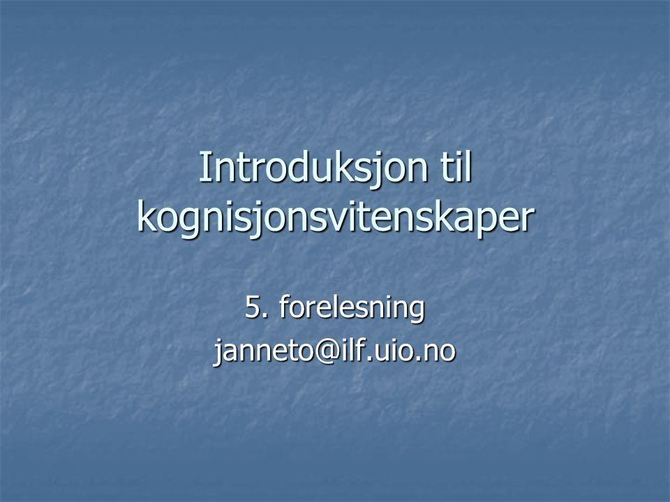 Introduksjon til kognisjonsvitenskaper 5. forelesning janneto@ilf.uio.no