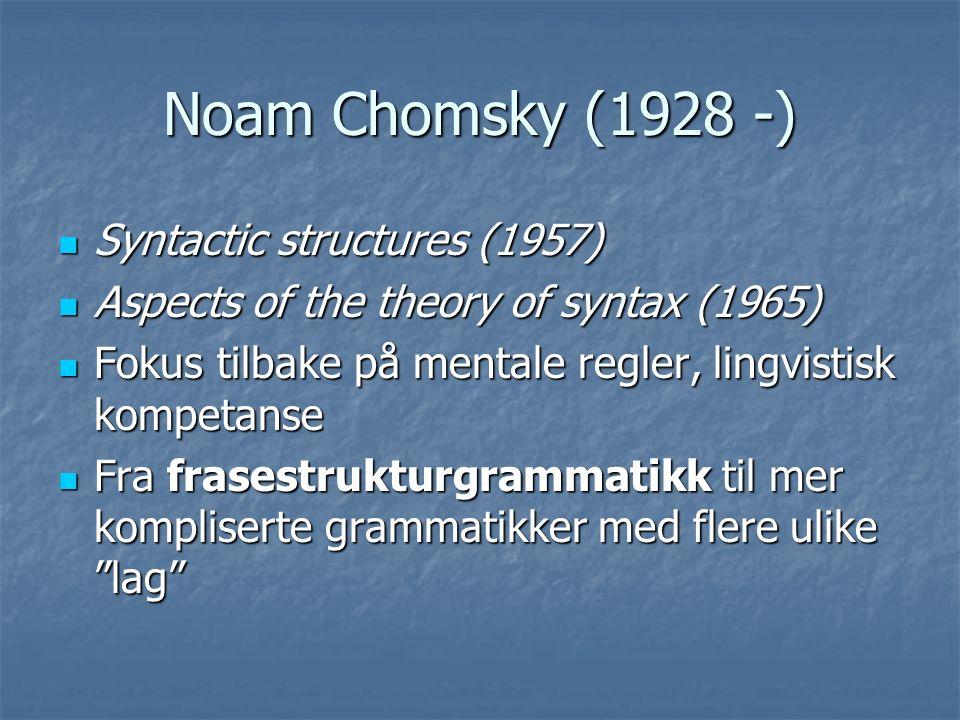 Noam Chomsky (1928 -) Syntactic structures (1957) Syntactic structures (1957) Aspects of the theory of syntax (1965) Aspects of the theory of syntax (1965) Fokus tilbake på mentale regler, lingvistisk kompetanse Fokus tilbake på mentale regler, lingvistisk kompetanse Fra frasestrukturgrammatikk til mer kompliserte grammatikker med flere ulike lag Fra frasestrukturgrammatikk til mer kompliserte grammatikker med flere ulike lag