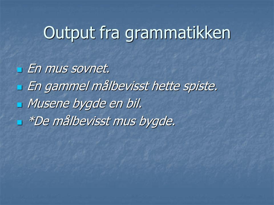 Output fra grammatikken En mus sovnet. En mus sovnet. En gammel målbevisst hette spiste. En gammel målbevisst hette spiste. Musene bygde en bil. Musen