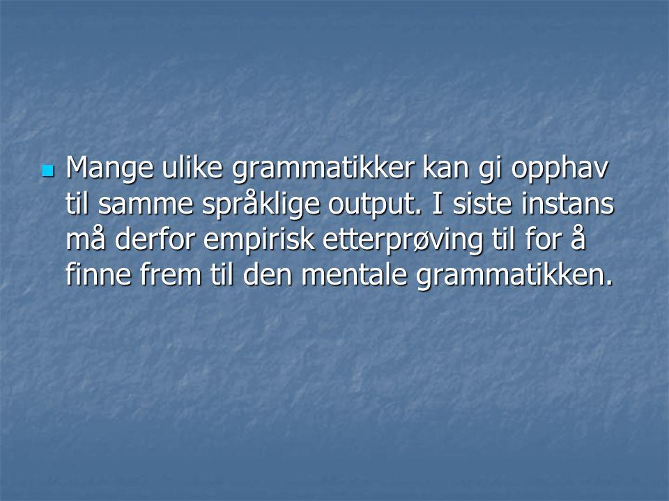 Mange ulike grammatikker kan gi opphav til samme språklige output. I siste instans må derfor empirisk etterprøving til for å finne frem til den mental