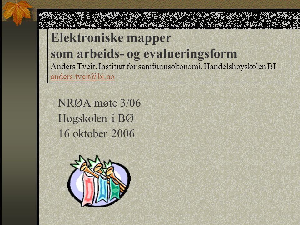 Elektroniske mapper som arbeids- og evalueringsform Anders Tveit, Institutt for samfunnsøkonomi, Handelshøyskolen BI anders.tveit@bi.no anders.tveit@bi.no NRØA møte 3/06 Høgskolen i BØ 16 oktober 2006