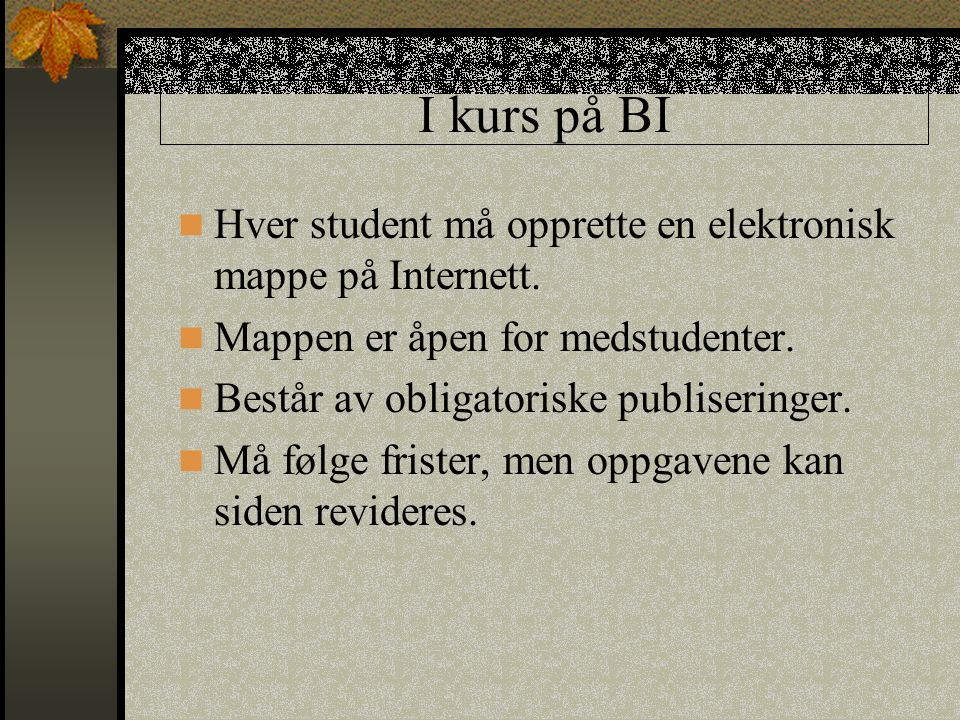 I kurs på BI Hver student må opprette en elektronisk mappe på Internett. Mappen er åpen for medstudenter. Består av obligatoriske publiseringer. Må fø