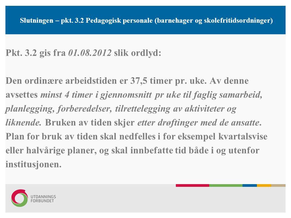 Slutningen – pkt. 3.2 Pedagogisk personale (barnehager og skolefritidsordninger) Pkt. 3.2 gis fra 01.08.2012 slik ordlyd: Den ordinære arbeidstiden er