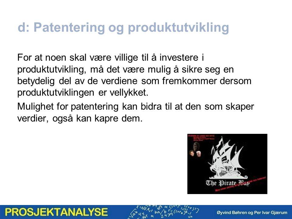 d: Patentering og produktutvikling For at noen skal være villige til å investere i produktutvikling, må det være mulig å sikre seg en betydelig del av de verdiene som fremkommer dersom produktutviklingen er vellykket.