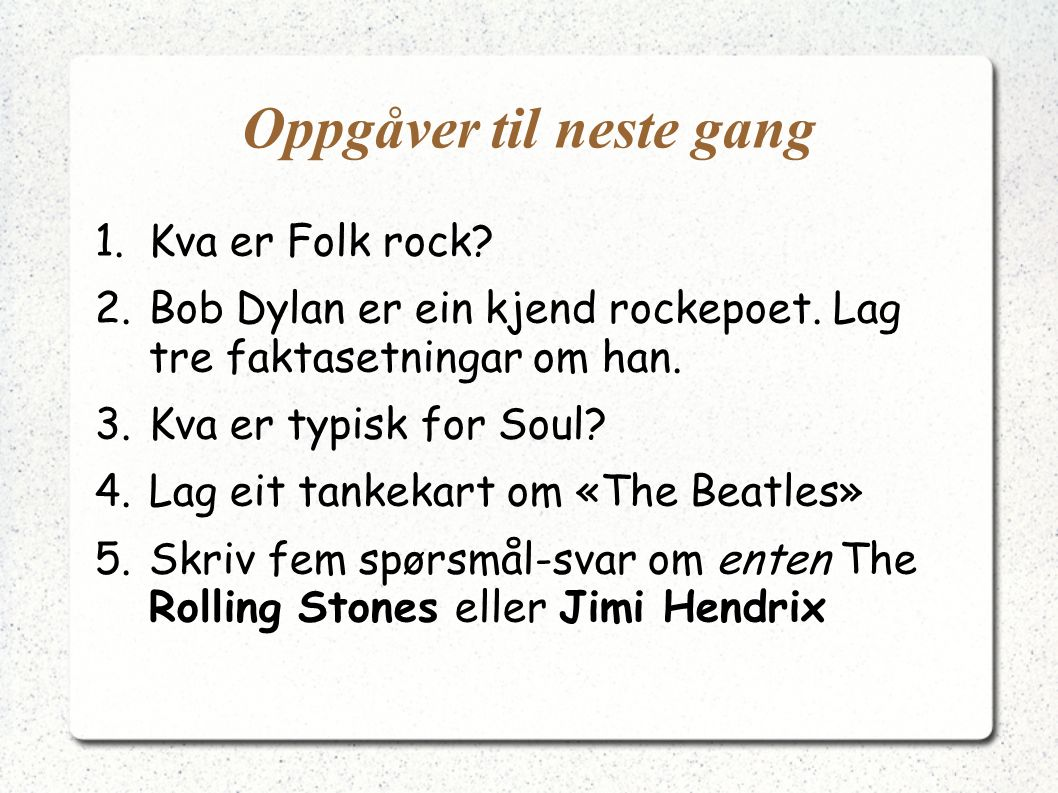 Oppgåver til neste gang 1.Kva er Folk rock.2.Bob Dylan er ein kjend rockepoet.