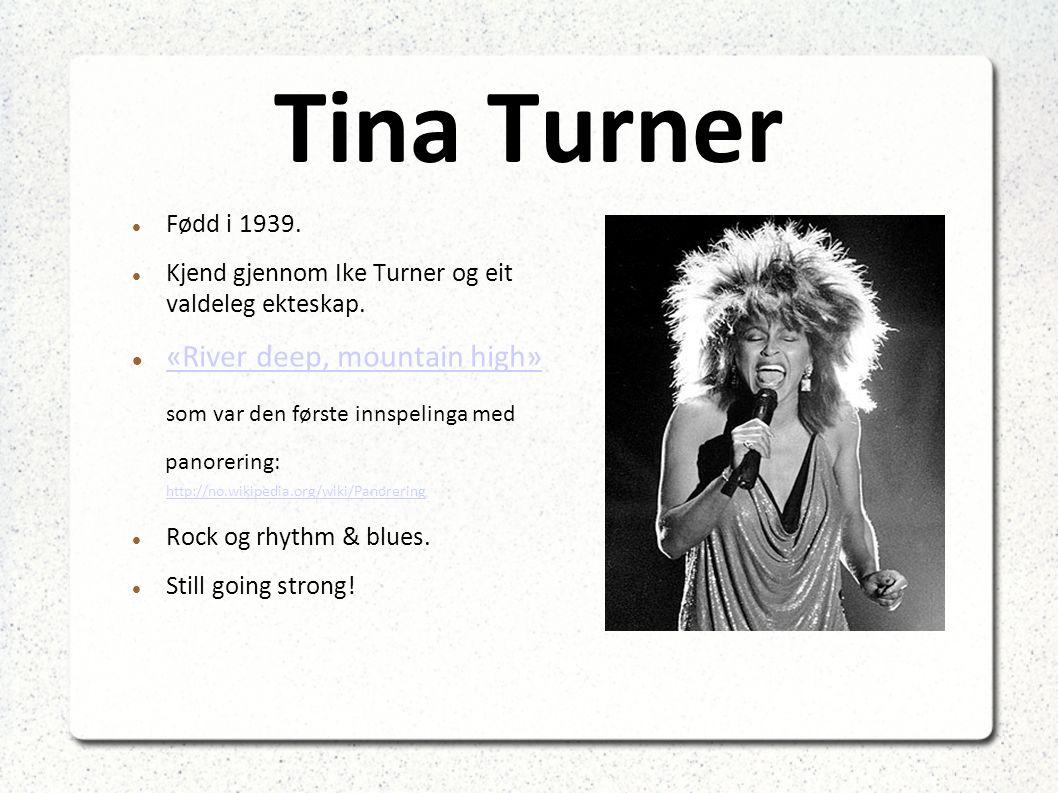 Tina Turner Fødd i 1939.Kjend gjennom Ike Turner og eit valdeleg ekteskap.