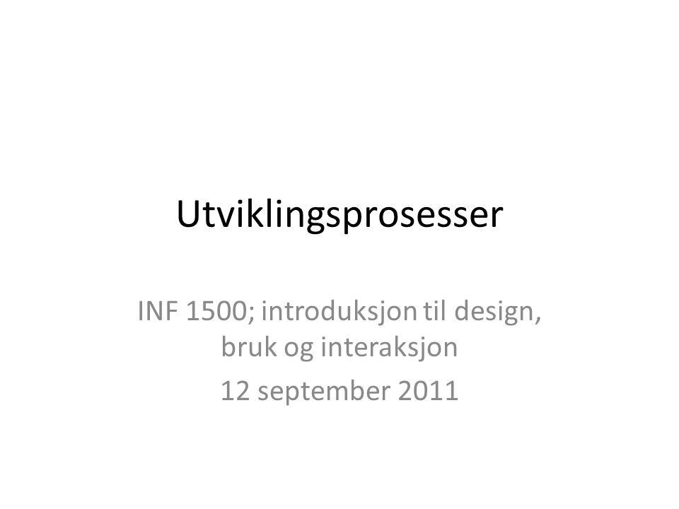 Utviklingsprosesser INF 1500; introduksjon til design, bruk og interaksjon 12 september 2011