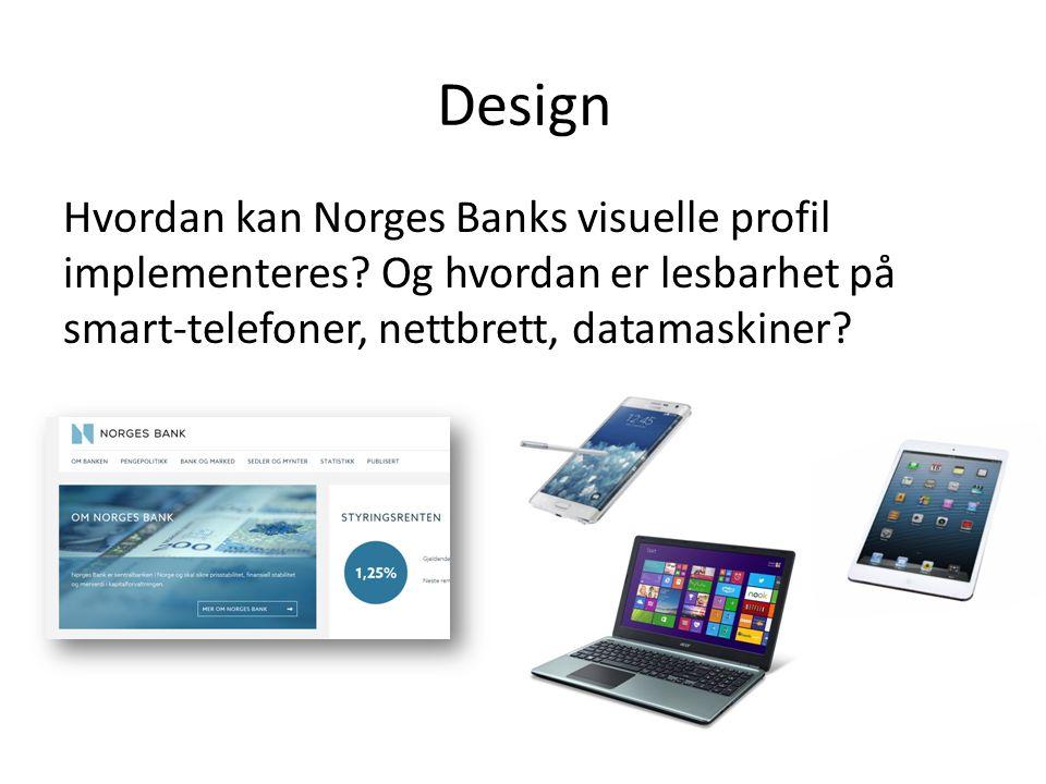 Design Hvordan kan Norges Banks visuelle profil implementeres? Og hvordan er lesbarhet på smart-telefoner, nettbrett, datamaskiner?