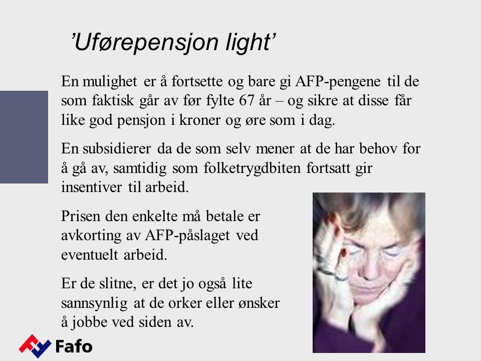 'Uførepensjon light' En mulighet er å fortsette og bare gi AFP-pengene til de som faktisk går av før fylte 67 år – og sikre at disse får like god pensjon i kroner og øre som i dag.