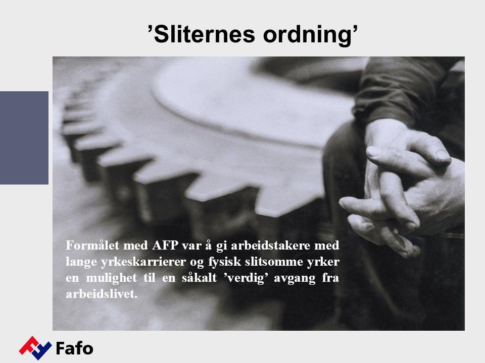 'Sliternes ordning' Formålet med AFP var å gi arbeidstakere med lange yrkeskarrierer og fysisk slitsomme yrker en mulighet til en såkalt 'verdig' avgang fra arbeidslivet.