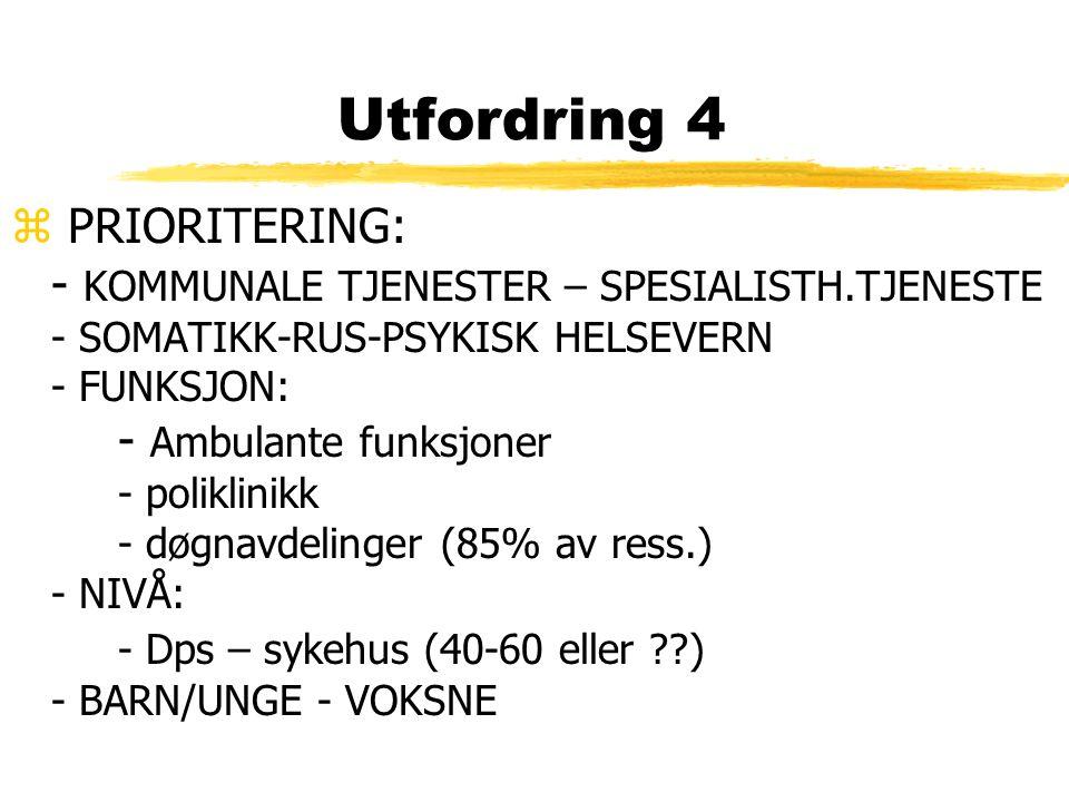 Utfordring 4 z PRIORITERING: - KOMMUNALE TJENESTER – SPESIALISTH.TJENESTE - SOMATIKK-RUS-PSYKISK HELSEVERN - FUNKSJON: - Ambulante funksjoner - poliklinikk - døgnavdelinger (85% av ress.) - NIVÅ: - Dps – sykehus (40-60 eller ) - BARN/UNGE - VOKSNE